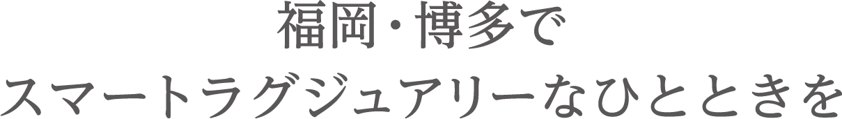 福岡・博多でスマートラグジュアリーなひとときを